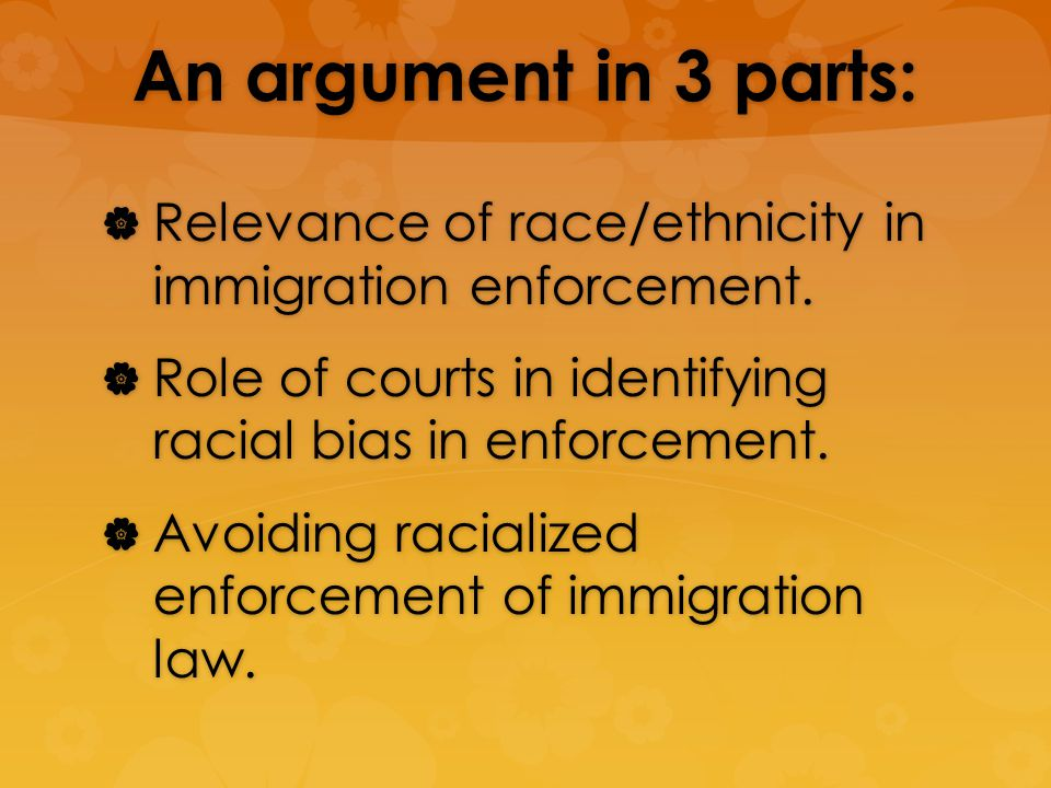 An argument in 3 parts: Relevance of race/ethnicity in immigration enforcement.