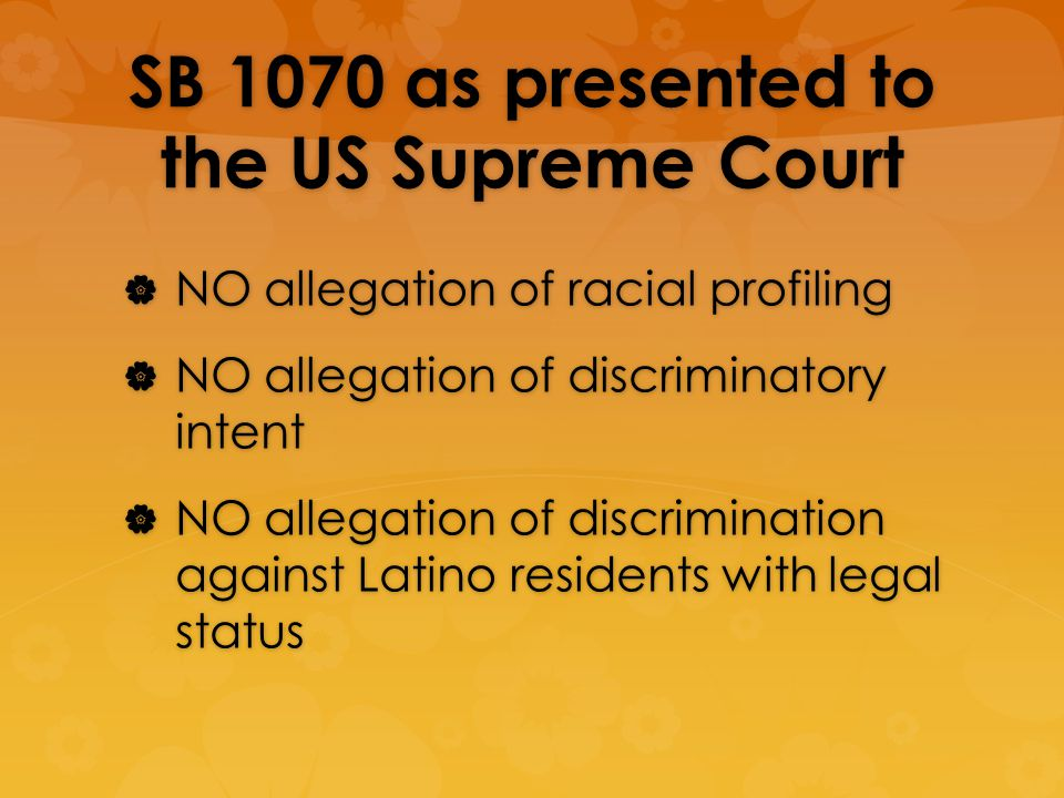 SB 1070 as presented to the US Supreme Court NO allegation of racial profiling NO allegation of racial profiling NO allegation of discriminatory intent NO allegation of discriminatory intent NO allegation of discrimination against Latino residents with legal status NO allegation of discrimination against Latino residents with legal status