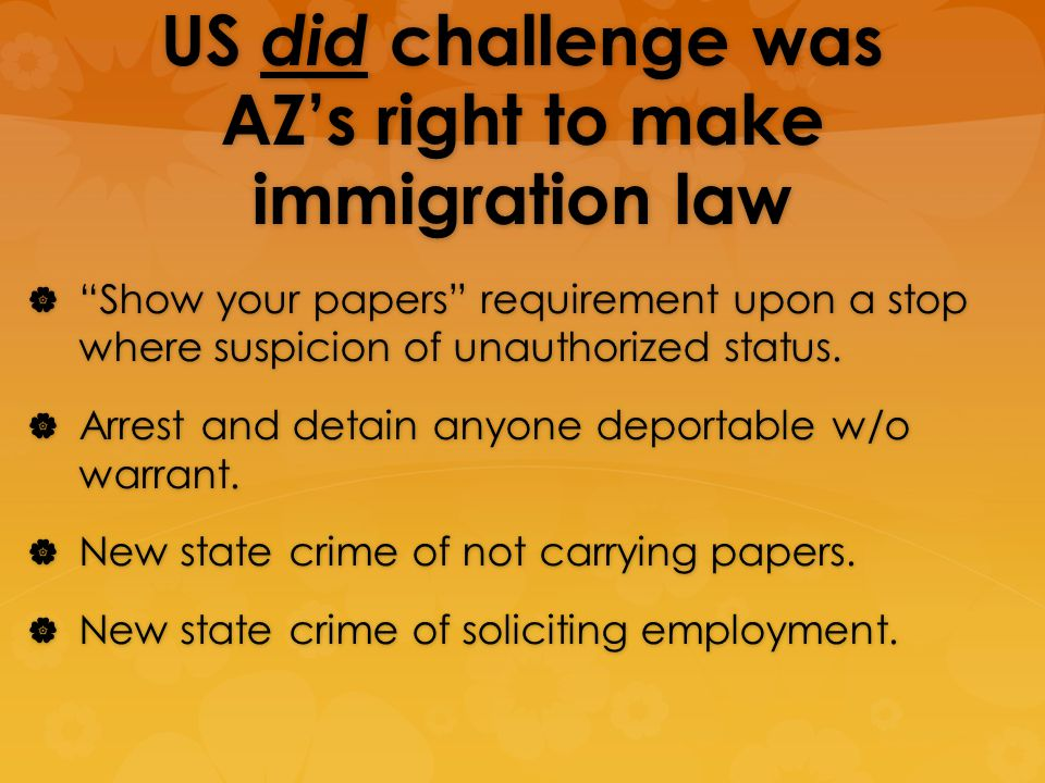 US did challenge was AZs right to make immigration law Show your papers requirement upon a stop where suspicion of unauthorized status.