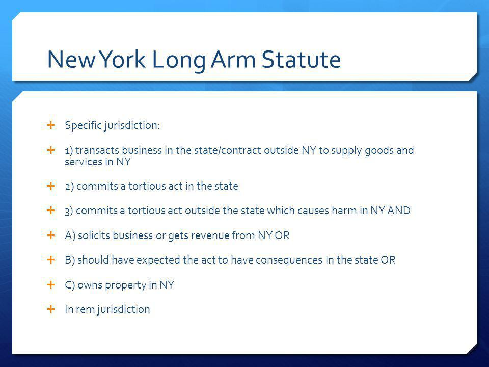 New York Long Arm Statute Specific jurisdiction: 1) transacts business in the state/contract outside NY to supply goods and services in NY 2) commits