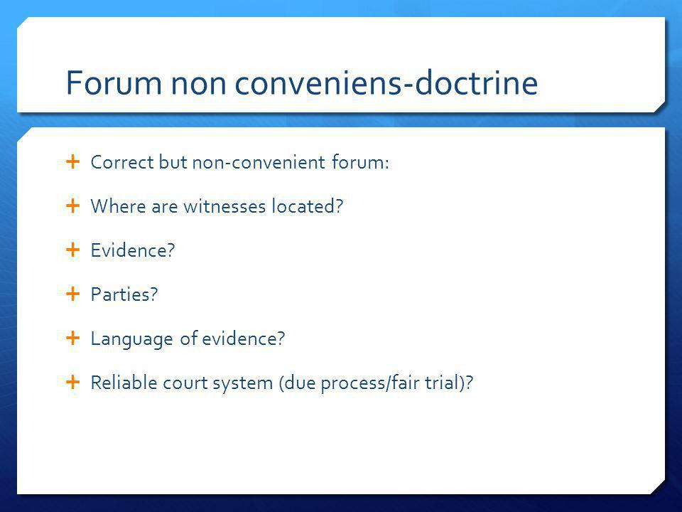 Forum non conveniens-doctrine Correct but non-convenient forum: Where are witnesses located? Evidence? Parties? Language of evidence? Reliable court s