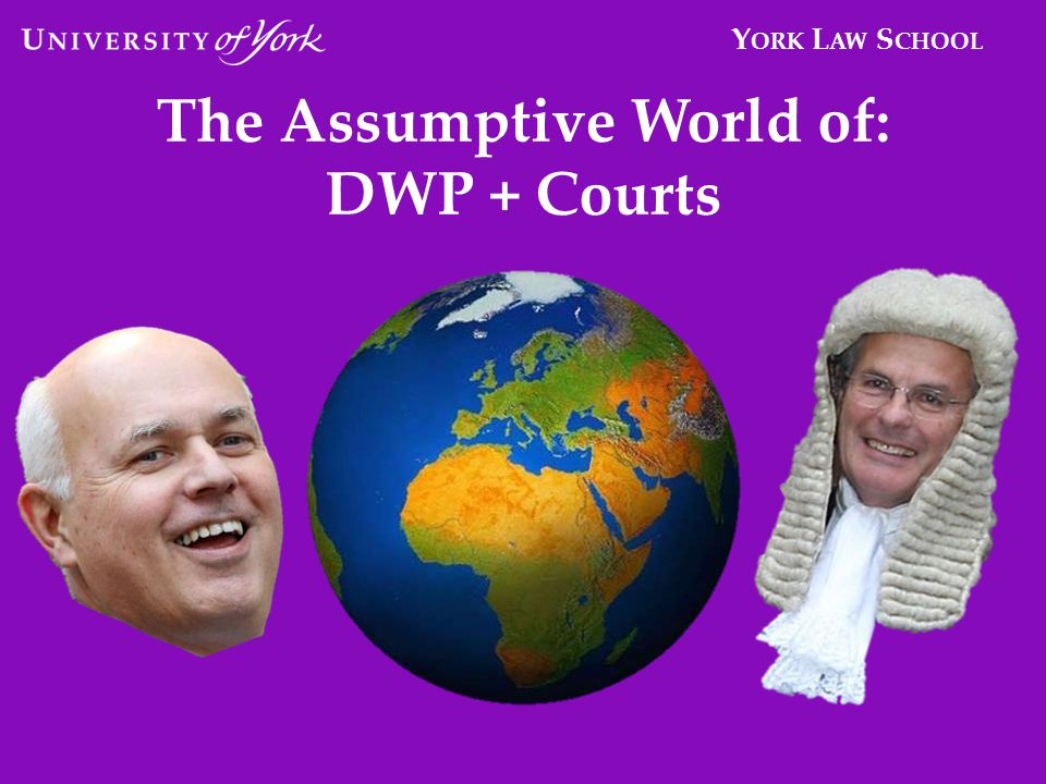 Y ORK L AW S CHOOL The Assumptive World of: DWP + Courts