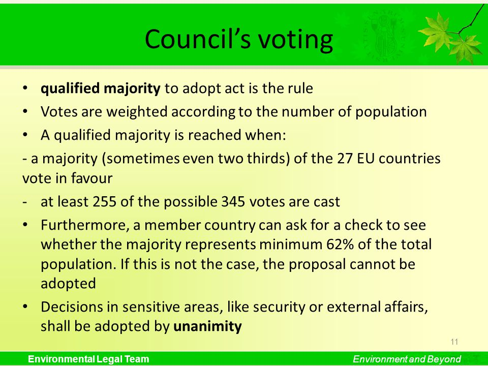 Environmental Legal TeamEnvironment and Beyond Councils voting qualified majority to adopt act is the rule Votes are weighted according to the number