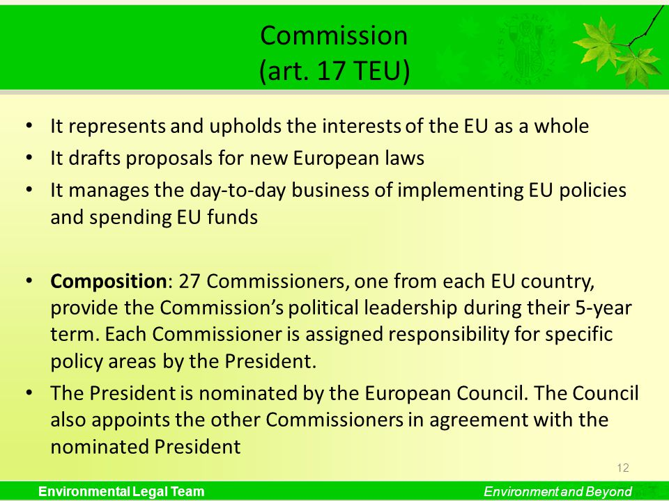 Environmental Legal TeamEnvironment and Beyond Commission (art. 17 TEU) It represents and upholds the interests of the EU as a whole It drafts proposa