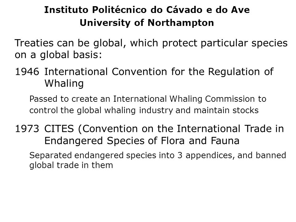 Treaties can be global, which protect particular species on a global basis: 1946International Convention for the Regulation of Whaling Passed to creat
