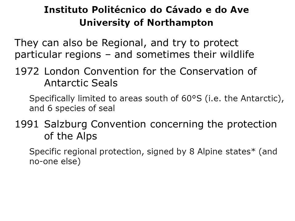 They can also be Regional, and try to protect particular regions – and sometimes their wildlife 1972London Convention for the Conservation of Antarcti