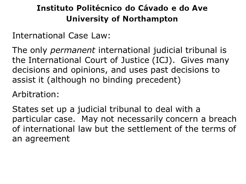 International Case Law: The only permanent international judicial tribunal is the International Court of Justice (ICJ). Gives many decisions and opini