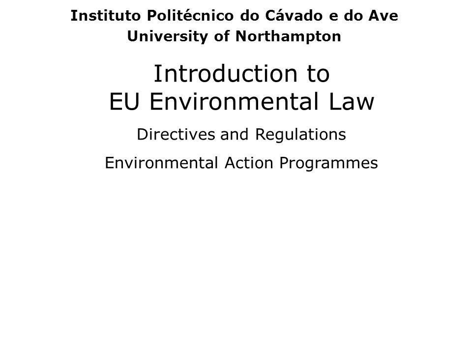 Introduction to EU Environmental Law Directives and Regulations Environmental Action Programmes Instituto Politécnico do Cávado e do Ave University of