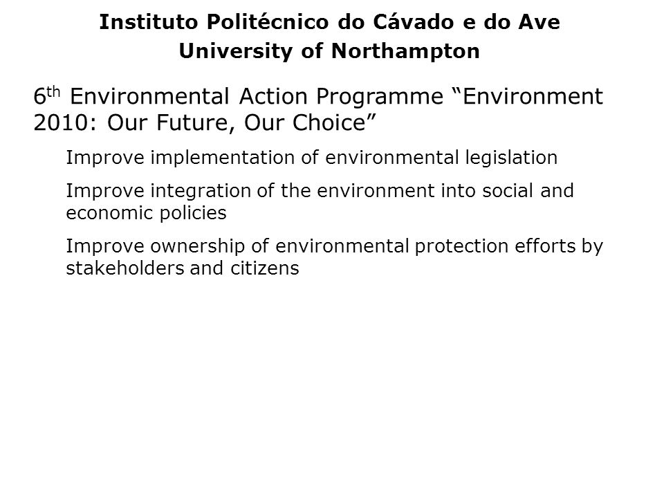 6 th Environmental Action Programme Environment 2010: Our Future, Our Choice Improve implementation of environmental legislation Improve integration o