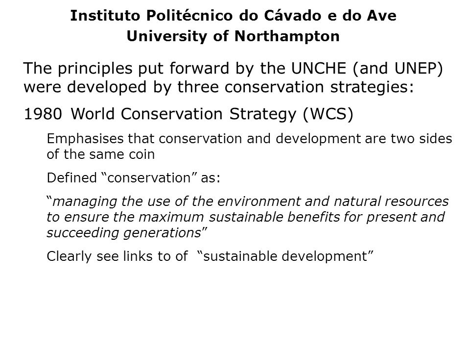 The principles put forward by the UNCHE (and UNEP) were developed by three conservation strategies: 1980 World Conservation Strategy (WCS) Emphasises
