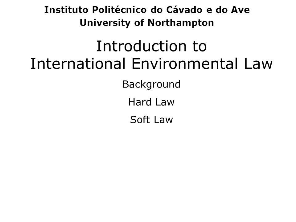 Introduction to International Environmental Law Background Hard Law Soft Law Instituto Politécnico do Cávado e do Ave University of Northampton