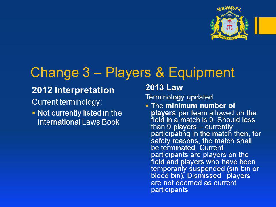 Change 4 – The Corner Post 2012 Interpretation Current Law: Touch in-goal - The ball is in touch in-goal when it or a player in contact with it touches the touch in-goal line, or any object on or outside the touch in-goal line 2013 Law Terminology updated Touch in-goal – The ball is touch in-goal when it touches the corner post, in- goal line, or any object on or outside the touch in-goal line, however, if a player whilst in possession touches the corner post it will not be deemed as touch-in goal