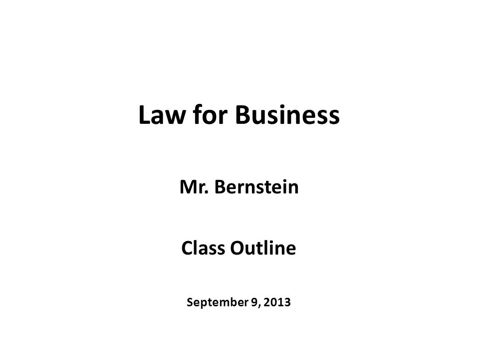 Law for Business Mr. Bernstein Class Outline September 9, 2013