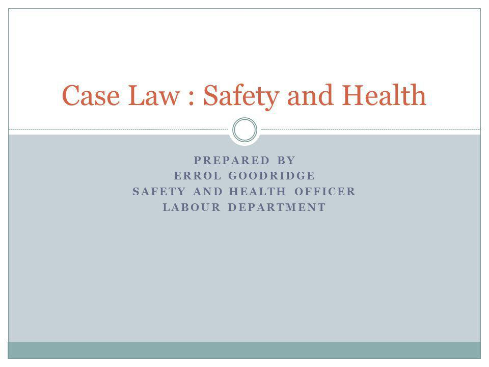 PREPARED BY ERROL GOODRIDGE SAFETY AND HEALTH OFFICER LABOUR DEPARTMENT Case Law : Safety and Health