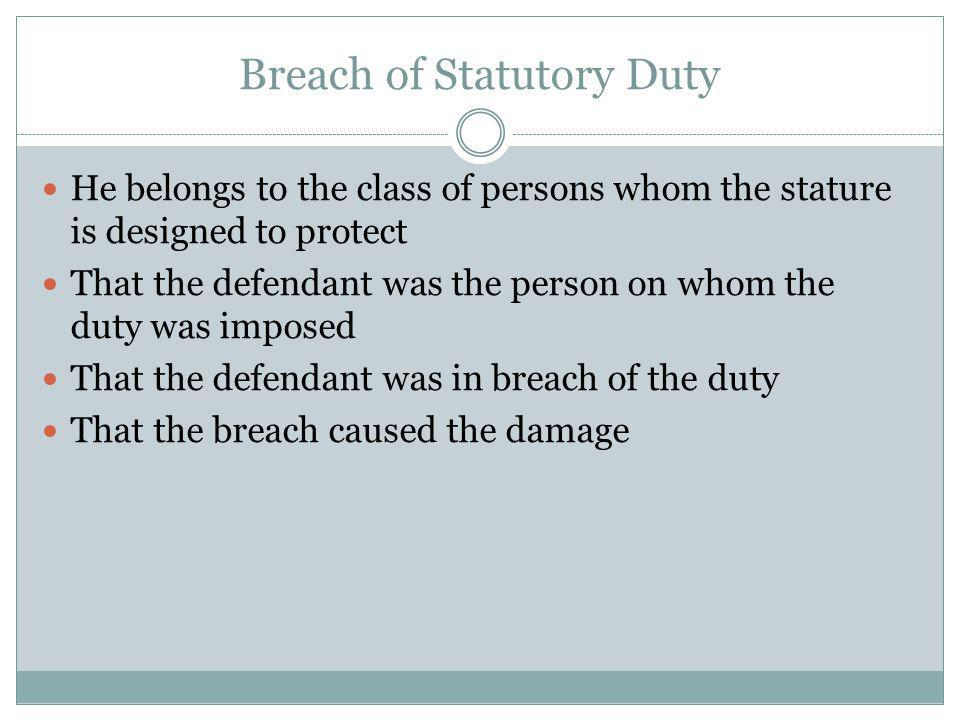 Breach of Statutory Duty He belongs to the class of persons whom the stature is designed to protect That the defendant was the person on whom the duty was imposed That the defendant was in breach of the duty That the breach caused the damage