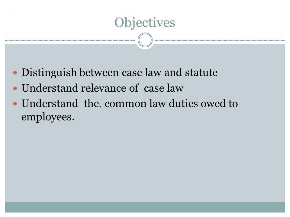 Objectives Distinguish between case law and statute Understand relevance of case law Understand the.
