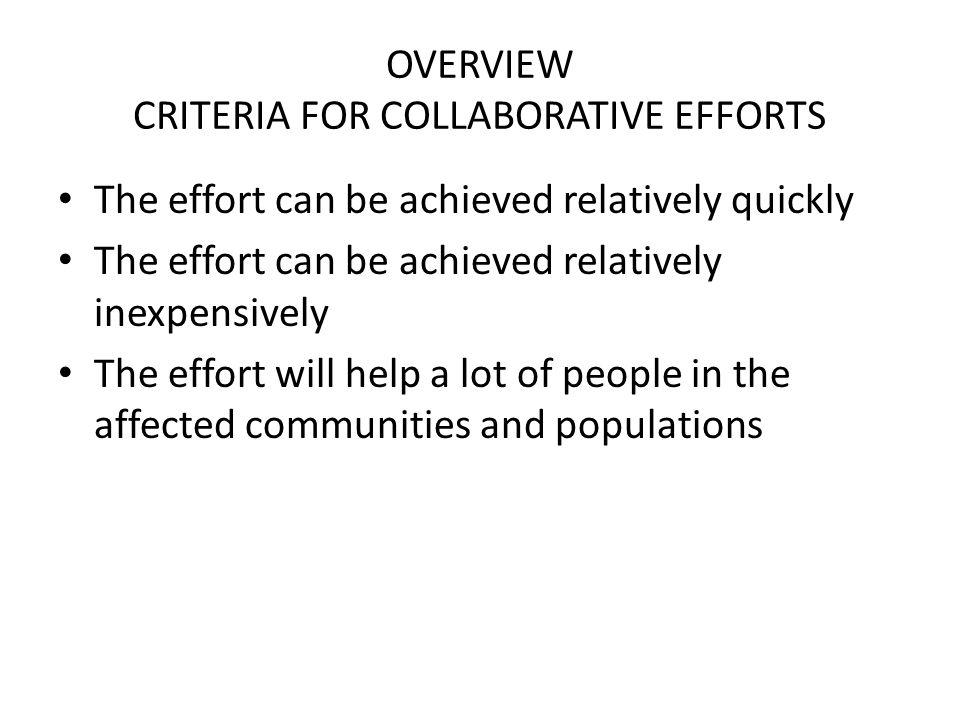 OVERVIEW CRITERIA FOR COLLABORATIVE EFFORTS The effort can be achieved relatively quickly The effort can be achieved relatively inexpensively The effort will help a lot of people in the affected communities and populations