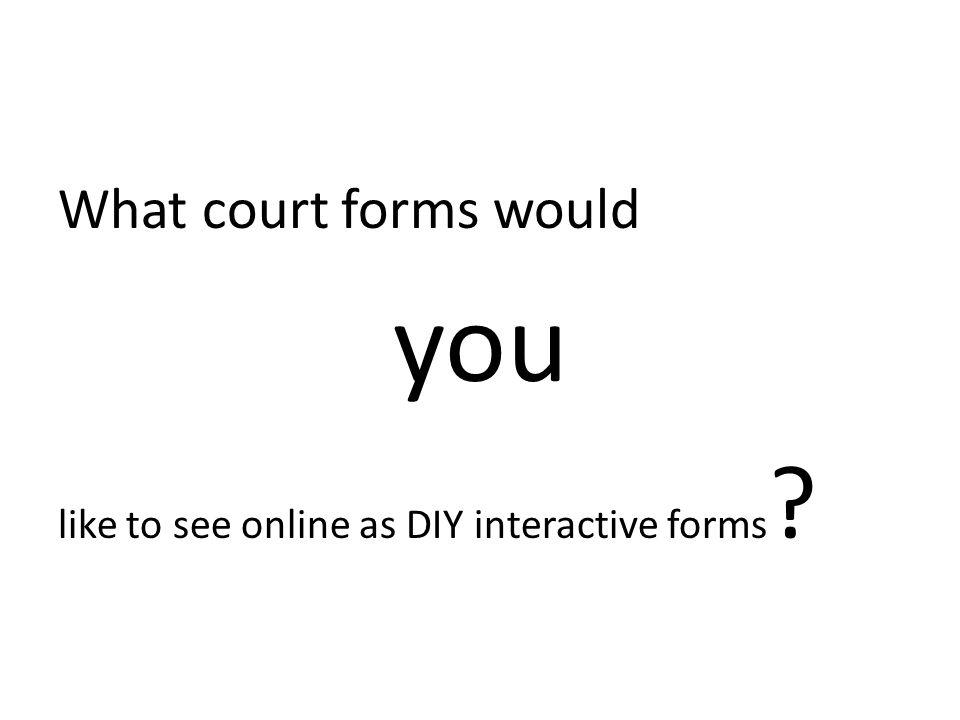 What court forms would you like to see online as DIY interactive forms