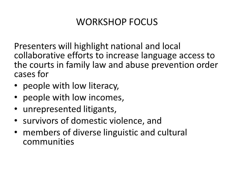 WORKSHOP FOCUS Presenters will highlight national and local collaborative efforts to increase language access to the courts in family law and abuse prevention order cases for people with low literacy, people with low incomes, unrepresented litigants, survivors of domestic violence, and members of diverse linguistic and cultural communities
