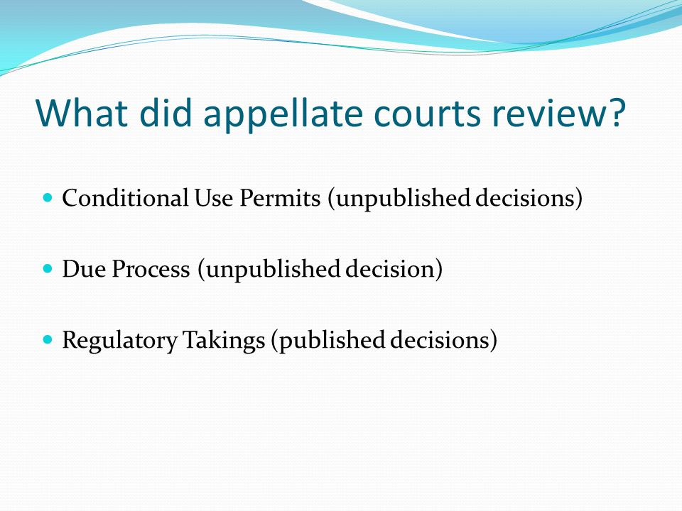 What did appellate courts review? Conditional Use Permits (unpublished decisions) Due Process (unpublished decision) Regulatory Takings (published dec