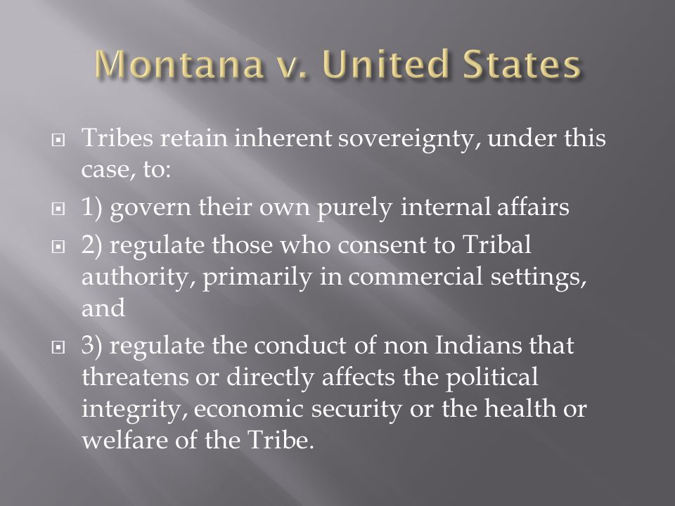 Tribes retain inherent sovereignty, under this case, to: 1) govern their own purely internal affairs 2) regulate those who consent to Tribal authority, primarily in commercial settings, and 3) regulate the conduct of non Indians that threatens or directly affects the political integrity, economic security or the health or welfare of the Tribe.