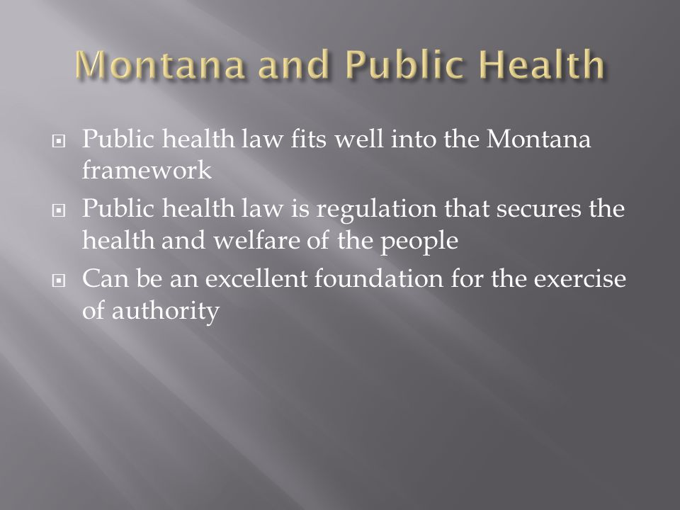Public health law fits well into the Montana framework Public health law is regulation that secures the health and welfare of the people Can be an excellent foundation for the exercise of authority