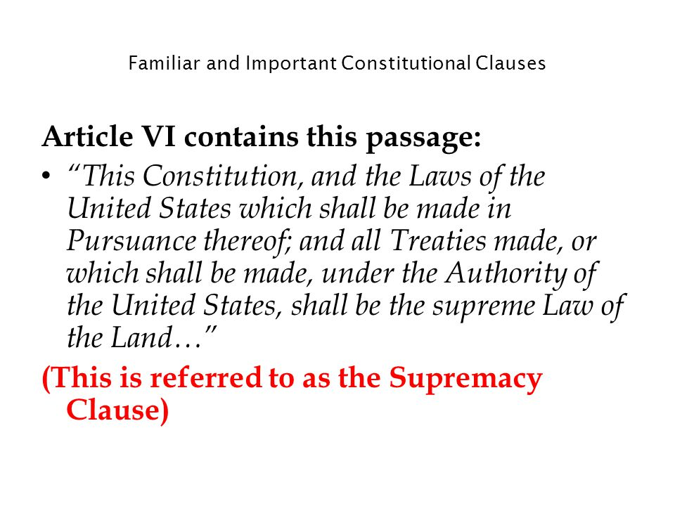 Familiar and Important Constitutional Clauses Article VI contains this passage: This Constitution, and the Laws of the United States which shall be made in Pursuance thereof; and all Treaties made, or which shall be made, under the Authority of the United States, shall be the supreme Law of the Land… (This is referred to as the Supremacy Clause)