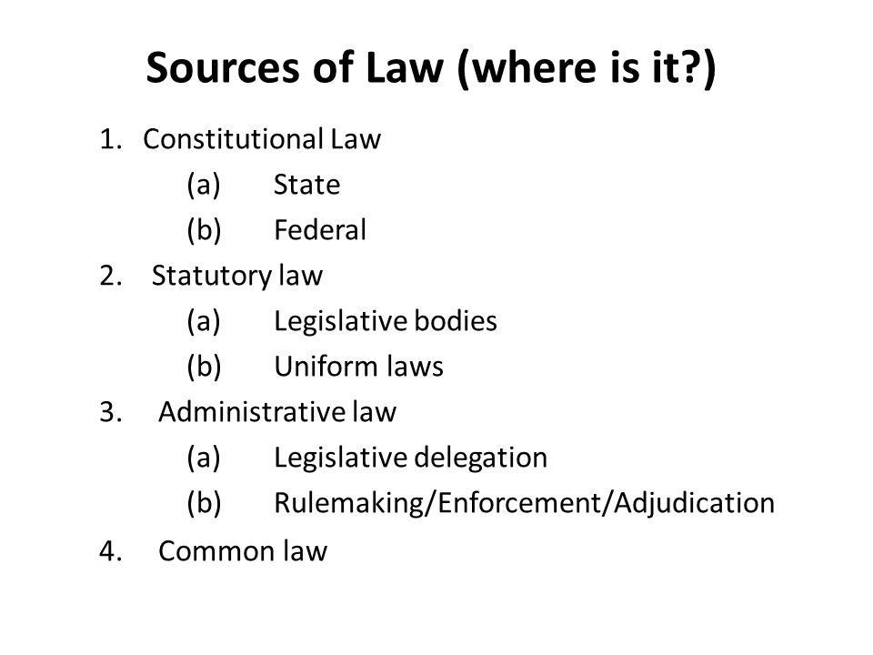 Sources of Law (where is it?) 1.Constitutional Law (a)State (b)Federal 2.