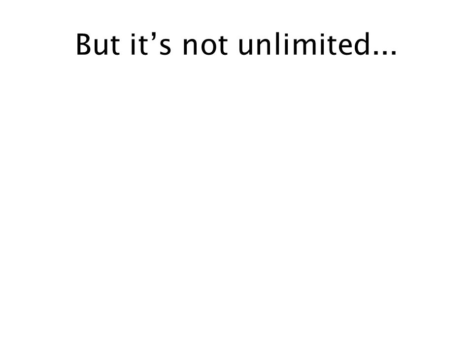 But its not unlimited...
