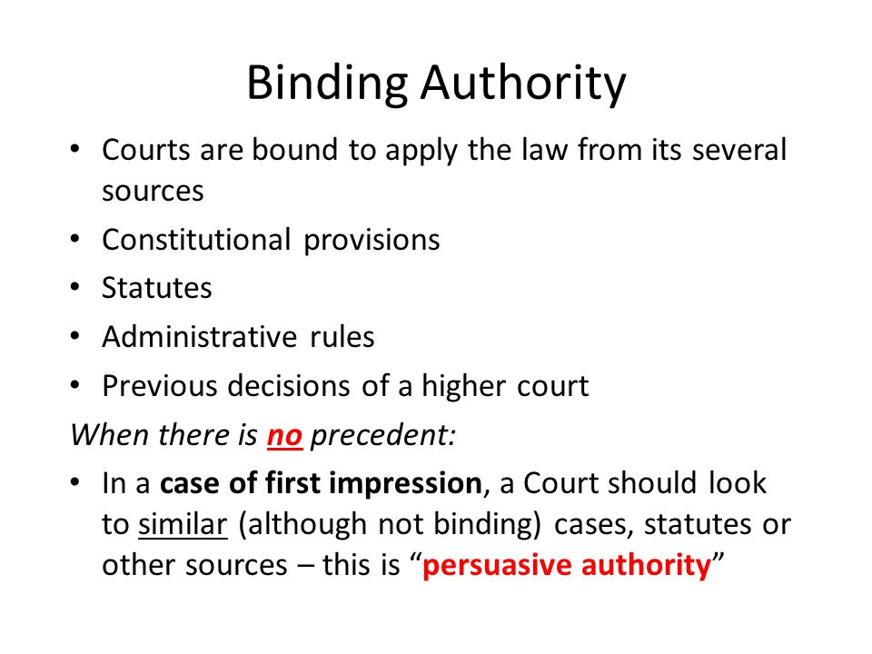 Binding Authority Courts are bound to apply the law from its several sources Constitutional provisions Statutes Administrative rules Previous decisions of a higher court When there is no precedent: In a case of first impression, a Court should look to similar (although not binding) cases, statutes or other sources – this is persuasive authority