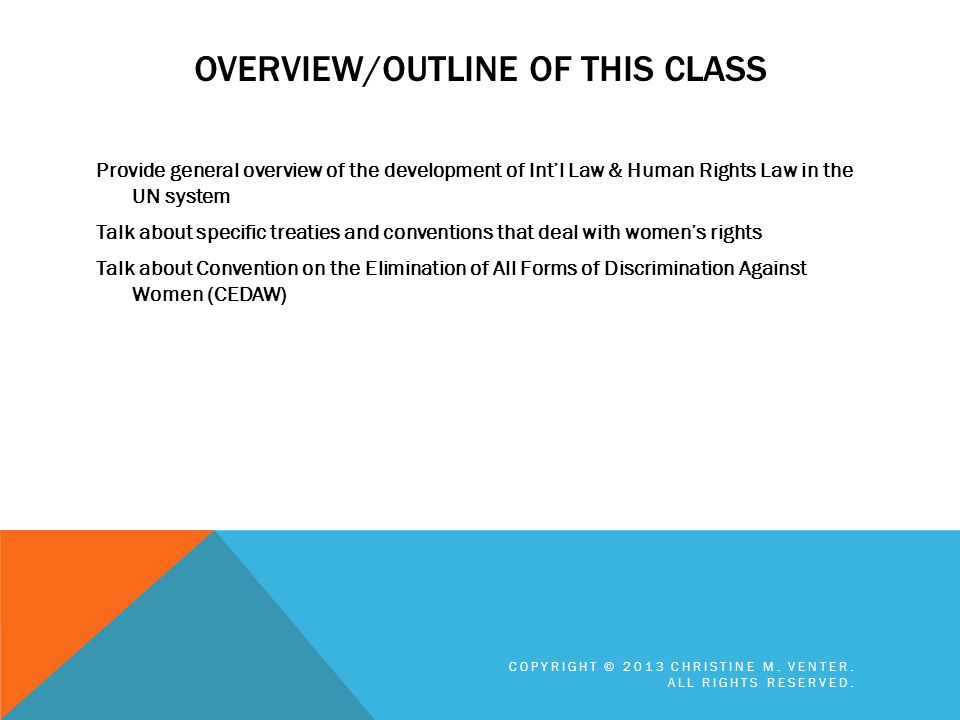 OVERVIEW/OUTLINE OF THIS CLASS Provide general overview of the development of Intl Law & Human Rights Law in the UN system Talk about specific treatie