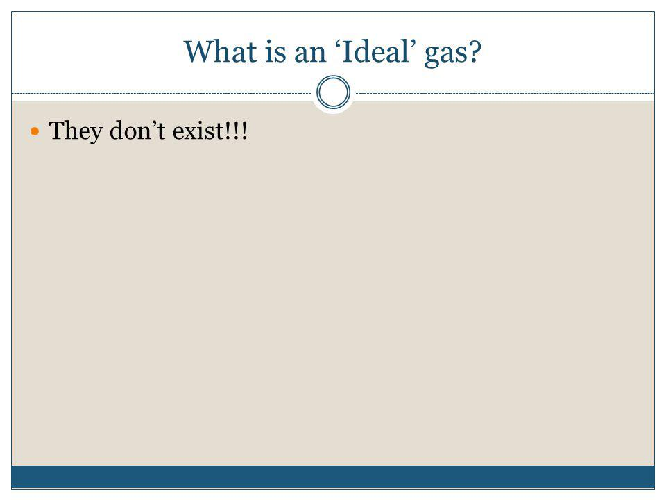 What is an Ideal gas? They dont exist!!!