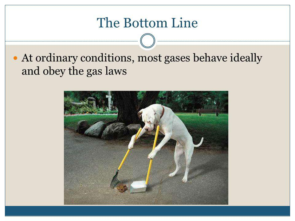 The Bottom Line At ordinary conditions, most gases behave ideally and obey the gas laws