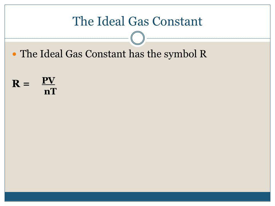 The Ideal Gas Constant The Ideal Gas Constant has the symbol R R = PV nT