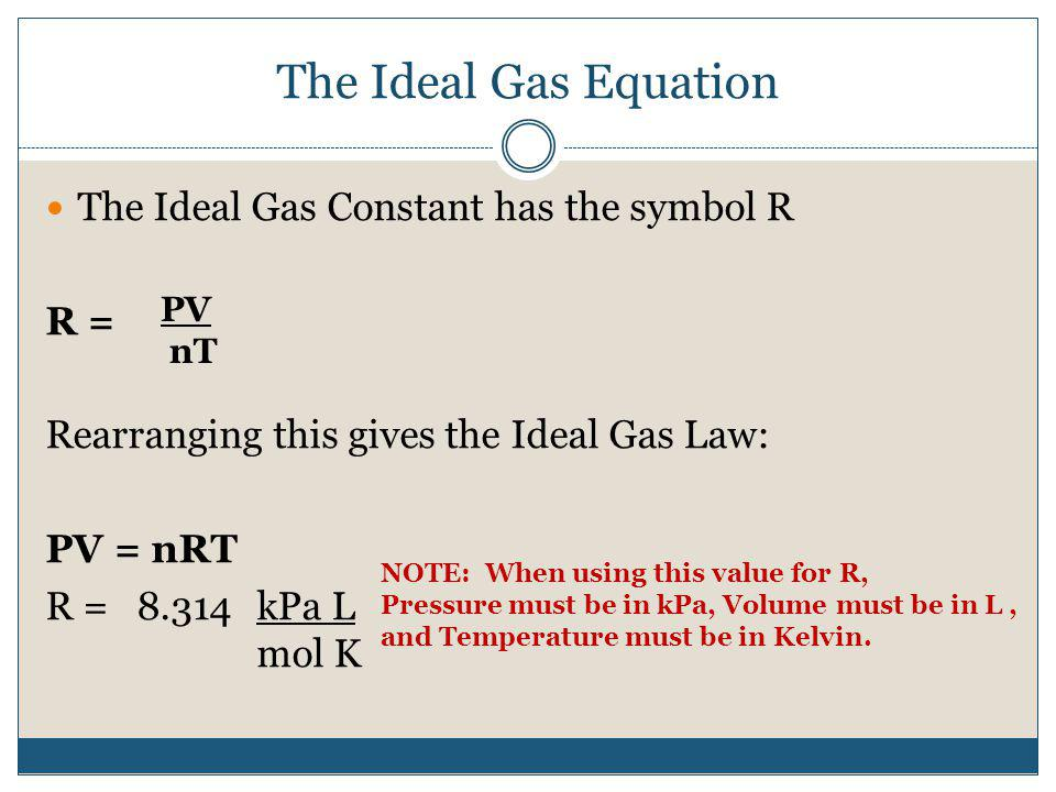 The Ideal Gas Equation The Ideal Gas Constant has the symbol R R = Rearranging this gives the Ideal Gas Law: PV = nRT R = 8.314kPa L mol K PV nT NOTE: When using this value for R, Pressure must be in kPa, Volume must be in L, and Temperature must be in Kelvin.