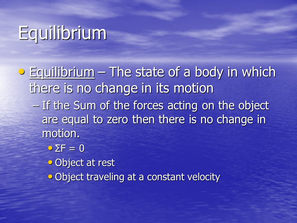 Equilibrium Equilibrium – The state of a body in which there is no change in its motion Equilibrium – The state of a body in which there is no change in its motion –If the Sum of the forces acting on the object are equal to zero then there is no change in motion.