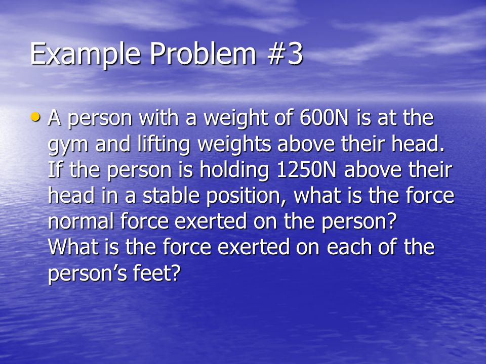 Example Problem #3 A person with a weight of 600N is at the gym and lifting weights above their head.