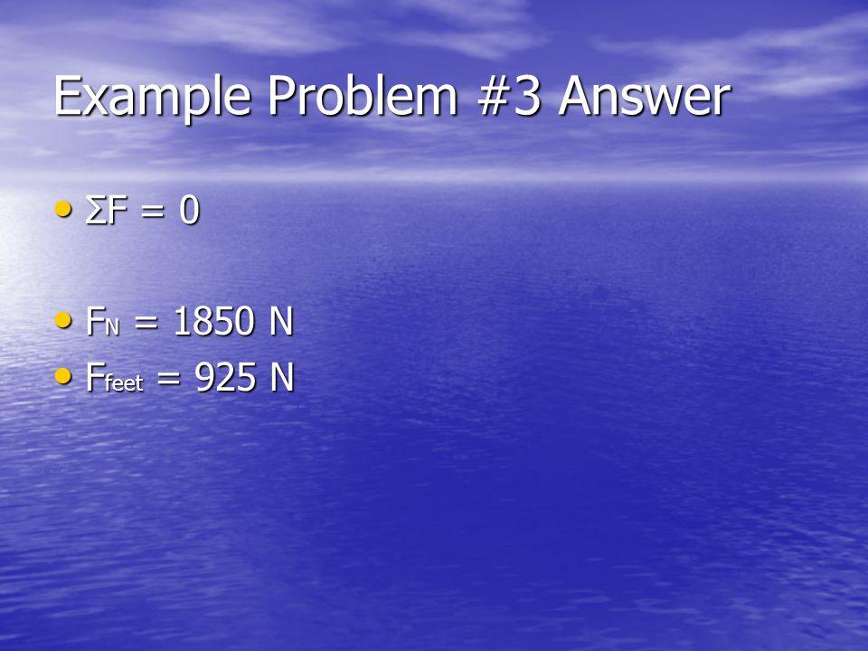 Example Problem #3 Answer ΣF = 0 ΣF = 0 F N = 1850 N F N = 1850 N F feet = 925 N F feet = 925 N
