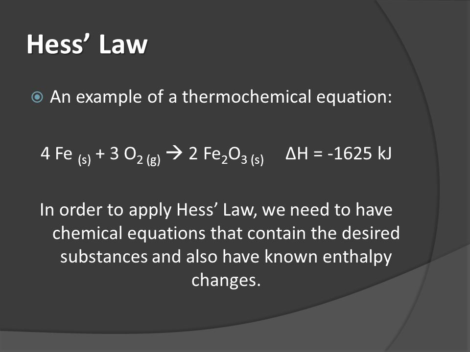 Hess Law An example of a thermochemical equation: 4 Fe (s) + 3 O 2 (g) 2 Fe 2 O 3 (s) ΔH = -1625 kJ In order to apply Hess Law, we need to have chemic