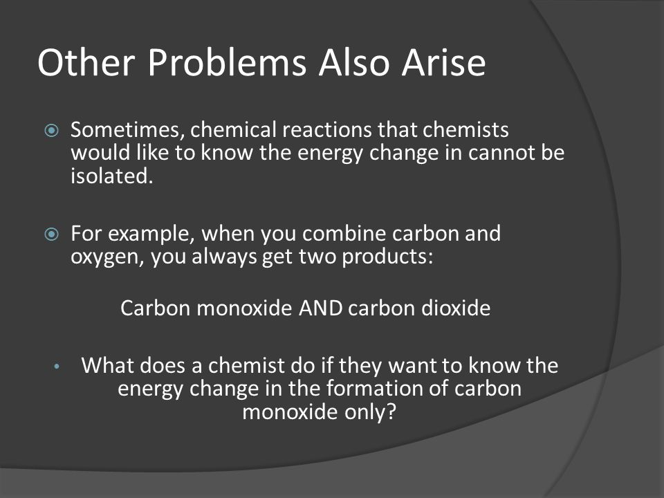 Other Problems Also Arise Sometimes, chemical reactions that chemists would like to know the energy change in cannot be isolated.