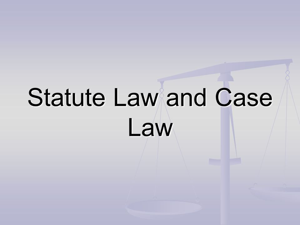 Statute Law and Case Law
