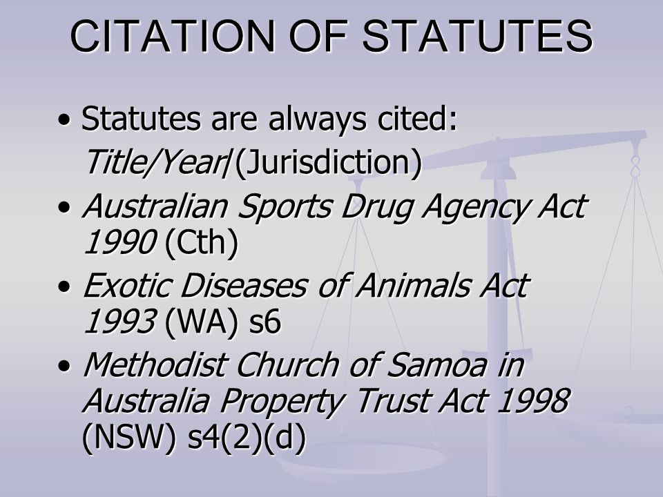 CITATION OF STATUTES Statutes are always cited:Statutes are always cited: Title/Year/(Jurisdiction) Australian Sports Drug Agency Act 1990 (Cth)Australian Sports Drug Agency Act 1990 (Cth) Exotic Diseases of Animals Act 1993 (WA) s6Exotic Diseases of Animals Act 1993 (WA) s6 Methodist Church of Samoa in Australia Property Trust Act 1998 (NSW) s4(2)(d)Methodist Church of Samoa in Australia Property Trust Act 1998 (NSW) s4(2)(d)