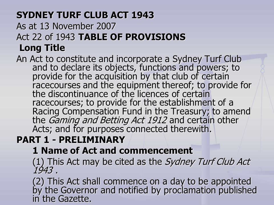SYDNEY TURF CLUB ACT 1943 As at 13 November 2007 Act 22 of 1943 TABLE OF PROVISIONS Long Title Long Title An Act to constitute and incorporate a Sydney Turf Club and to declare its objects, functions and powers; to provide for the acquisition by that club of certain racecourses and the equipment thereof; to provide for the discontinuance of the licences of certain racecourses; to provide for the establishment of a Racing Compensation Fund in the Treasury; to amend the Gaming and Betting Act 1912 and certain other Acts; and for purposes connected therewith.