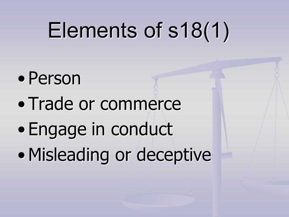Elements of s18(1) PersonPerson Trade or commerceTrade or commerce Engage in conductEngage in conduct Misleading or deceptiveMisleading or deceptive
