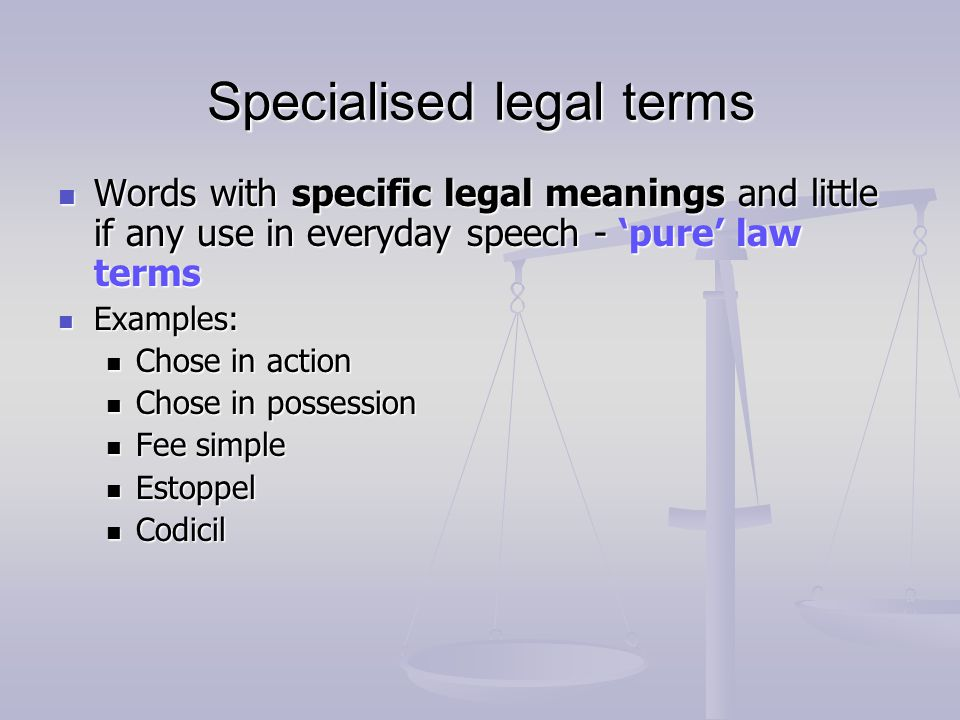 Specialised legal terms Words with specific legal meanings and little if any use in everyday speech - pure law terms Words with specific legal meanings and little if any use in everyday speech - pure law terms Examples: Examples: Chose in action Chose in action Chose in possession Chose in possession Fee simple Fee simple Estoppel Estoppel Codicil Codicil