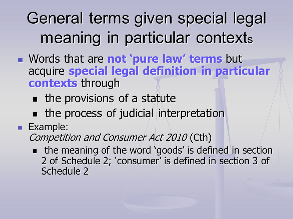 General terms given special legal meaning in particular context s Words that are not pure law terms but acquire special legal definition in particular contexts through Words that are not pure law terms but acquire special legal definition in particular contexts through the provisions of a statute the provisions of a statute the process of judicial interpretation the process of judicial interpretation Example: Competition and Consumer Act 2010 (Cth) Example: Competition and Consumer Act 2010 (Cth) the meaning of the word goods is defined in section 2 of Schedule 2; consumer is defined in section 3 of Schedule 2 the meaning of the word goods is defined in section 2 of Schedule 2; consumer is defined in section 3 of Schedule 2