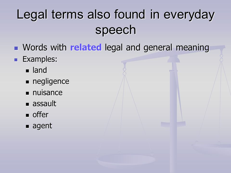 Legal terms also found in everyday speech Words with related legal and general meaning Words with related legal and general meaning Examples: Examples: land land negligence negligence nuisance nuisance assault assault offer offer agent agent