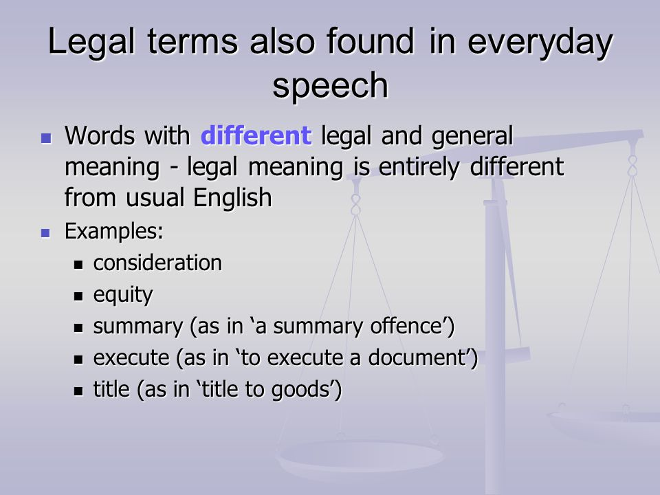Legal terms also found in everyday speech Words with different legal and general meaning - legal meaning is entirely different from usual English Words with different legal and general meaning - legal meaning is entirely different from usual English Examples: Examples: consideration consideration equity equity summary (as in a summary offence) summary (as in a summary offence) execute (as in to execute a document) execute (as in to execute a document) title (as in title to goods) title (as in title to goods)
