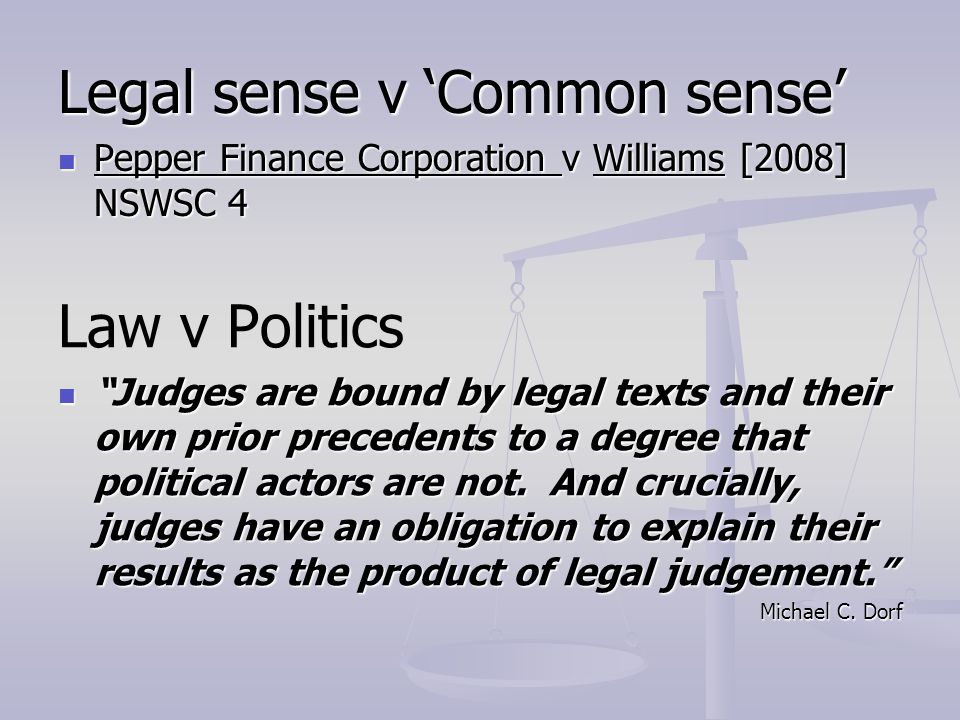 Legal sense v Common sense Pepper Finance Corporation v Williams [2008] NSWSC 4 Pepper Finance Corporation v Williams [2008] NSWSC 4 Law v Politics Judges are bound by legal texts and their own prior precedents to a degree that political actors are not.