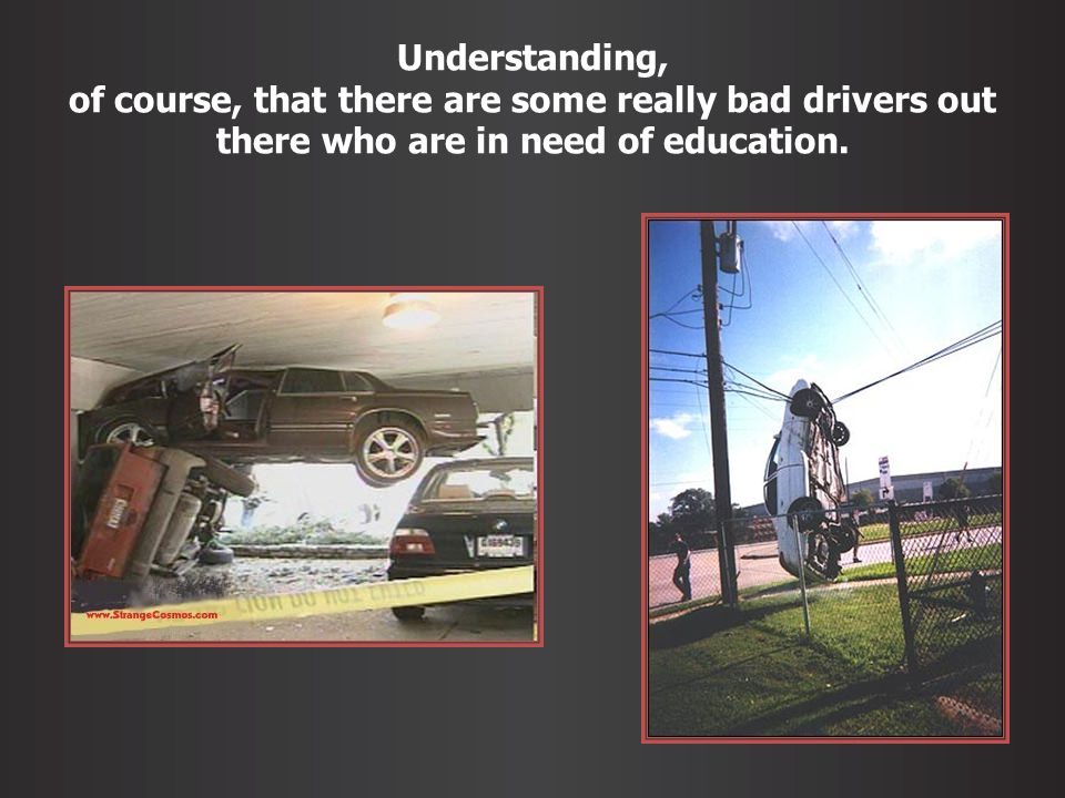 Understanding, of course, that there are some really bad drivers out there who are in need of education.